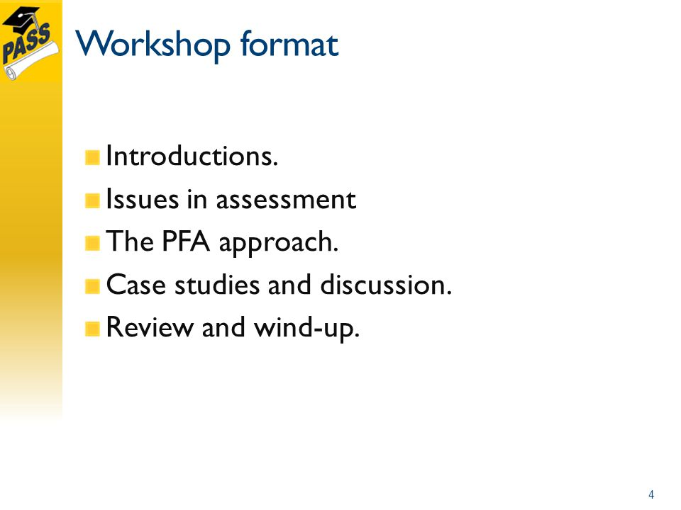 Workshop format Introductions.Issues in assessment The PFA approach.