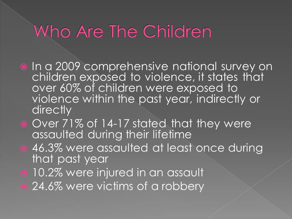 In a 2009 comprehensive national survey on children exposed to violence, it states that over 60% of children were exposed to violence within the past year, indirectly or directly Over 71% of 14-17 stated that they were assaulted during their lifetime 46.3% were assaulted at least once during that past year 10.2% were injured in an assault 24.6% were victims of a robbery