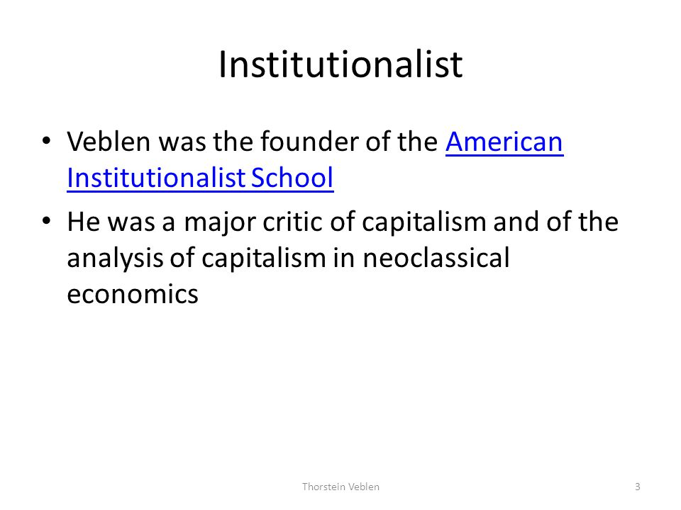 Historical Background Veblens criticism of capitalism may be seen as a response to – the rough, violent, predatory, lawless, and monopolistic nature of American capitalism between the end of the Civil War and the beginning of World War I, and also to – the inability of neoclassical (or, marginalist) economics to reflect the realities of contemporary capitalism Veblen coined the term neoclassical economics to refer to the economics of Alfred Marshall and likeminded economists 4Thorstein Veblen