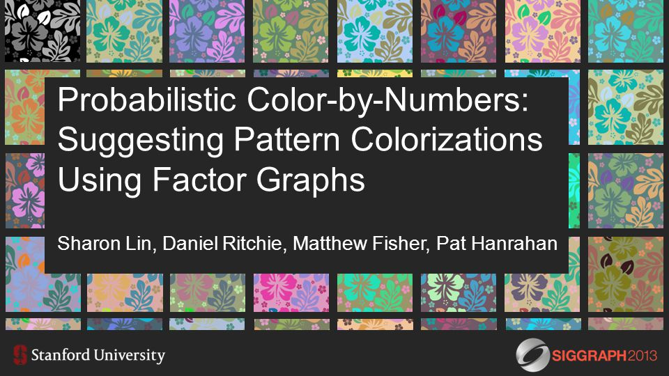 Probabilistic Color-by-Numbers: Suggesting Pattern Colorizations Using Factor Graphs Sharon Lin, Daniel Ritchie, Matthew Fisher, Pat Hanrahan
