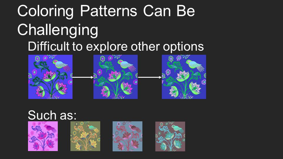 Coloring Patterns Can Be Challenging Difficult to explore other options Such as: