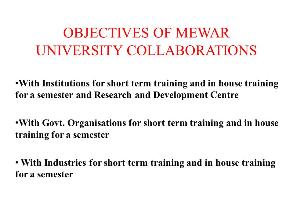 OBJECTIVES OF MEWAR UNIVERSITY COLLABORATIONS With Institutions for short term training and in house training for a semester and Research and Development Centre With Govt.