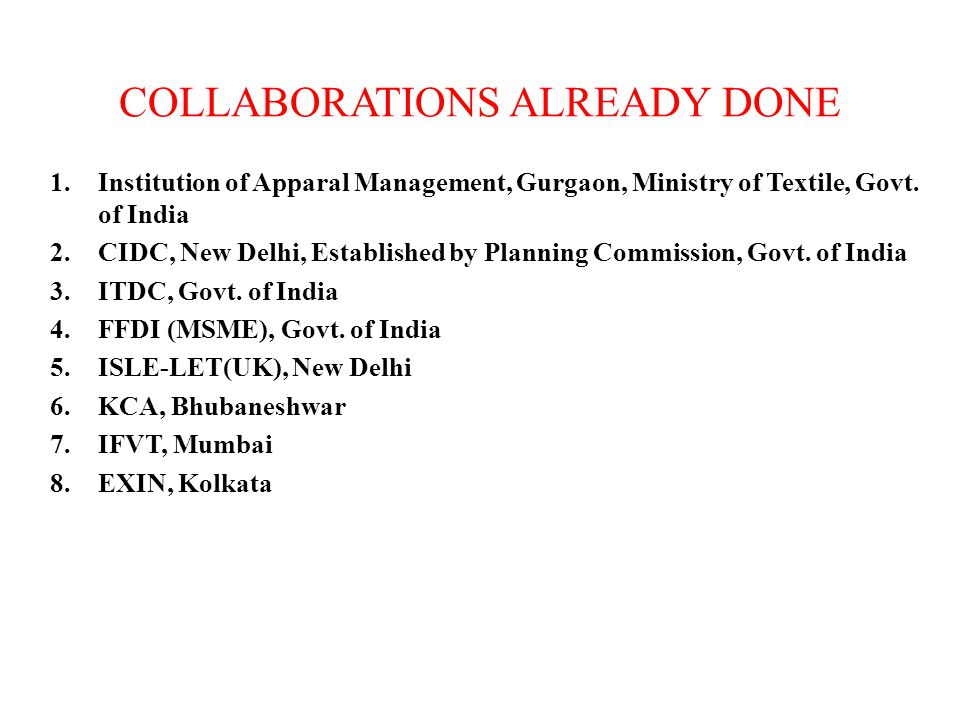 COLLABORATIONS ALREADY DONE 1.Institution of Apparal Management, Gurgaon, Ministry of Textile, Govt. of India 2.CIDC, New Delhi, Established by Planni