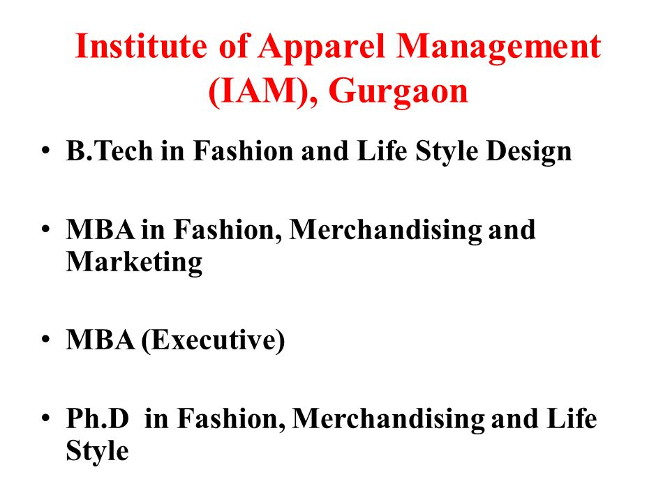 Institute of Apparel Management (IAM), Gurgaon B.Tech in Fashion and Life Style Design MBA in Fashion, Merchandising and Marketing MBA (Executive) Ph.D in Fashion, Merchandising and Life Style