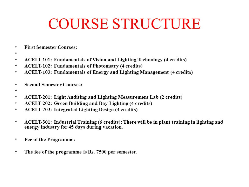 COURSE STRUCTURE First Semester Courses: ACELT-101: Fundamentals of Vision and Lighting Technology (4 credits) ACELT-102: Fundamentals of Photometry (4 credits) ACELT-103: Fundamentals of Energy and Lighting Management (4 credits) Second Semester Courses: ACELT-201: Light Auditing and Lighting Measurement Lab (2 credits) ACELT-202: Green Building and Day Lighting (4 credits) ACELT-203: Integrated Lighting Design (4 credits) ACELT-301: Industrial Training (6 credits): There will be in plant training in lighting and energy industry for 45 days during vacation.
