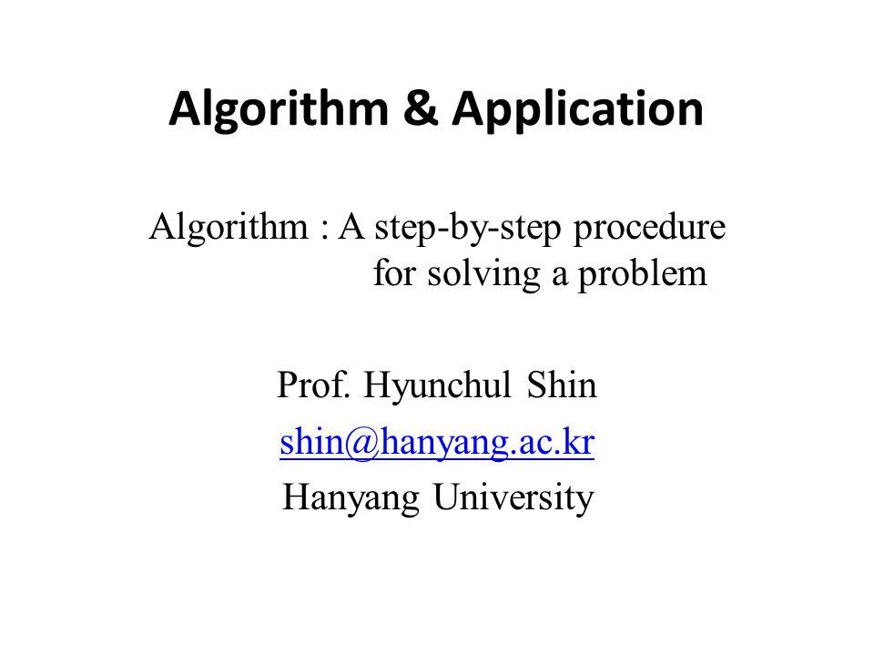 Algorithm & Application Algorithm : A step-by-step procedure for solving a problem Prof. Hyunchul Shin shin@hanyang.ac.kr Hanyang University