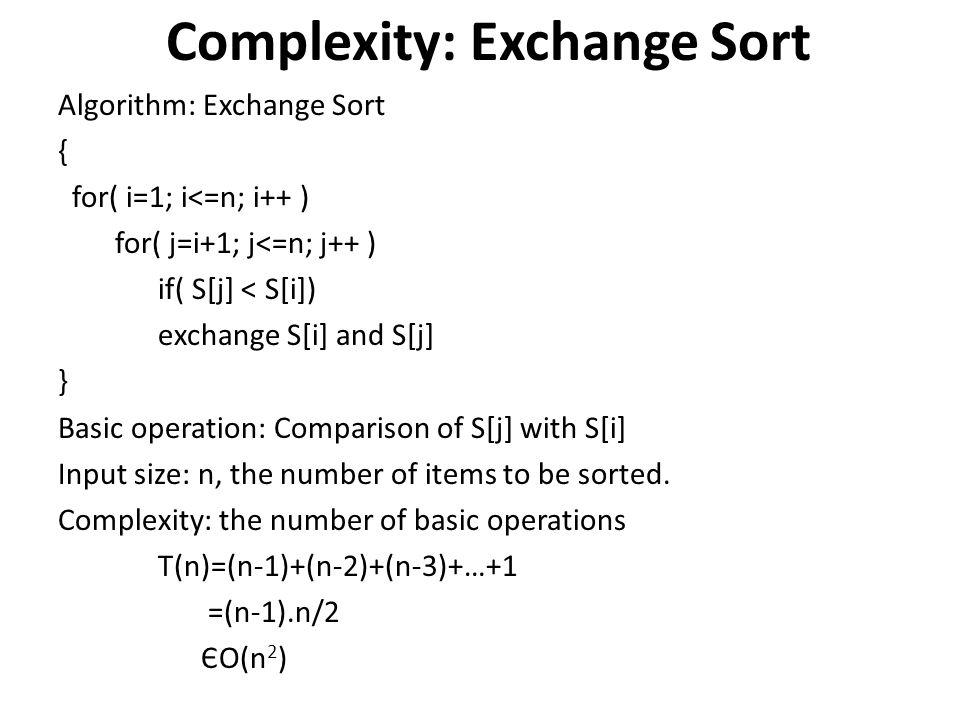 Complexity: Exchange Sort Algorithm: Exchange Sort { for( i=1; i<=n; i++ ) for( j=i+1; j<=n; j++ ) if( S[j] < S[i]) exchange S[i] and S[j] } Basic ope