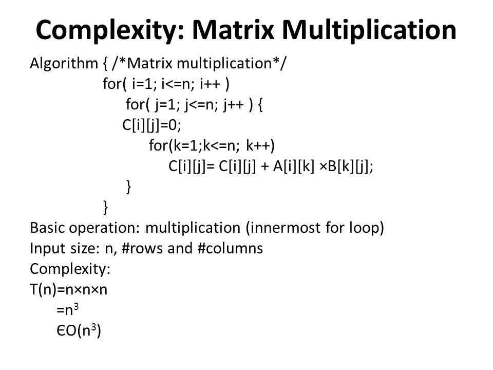 Complexity: Matrix Multiplication Algorithm { /*Matrix multiplication*/ for( i=1; i<=n; i++ ) for( j=1; j<=n; j++ ) { C[i][j]=0; for(k=1;k<=n; k++) C[