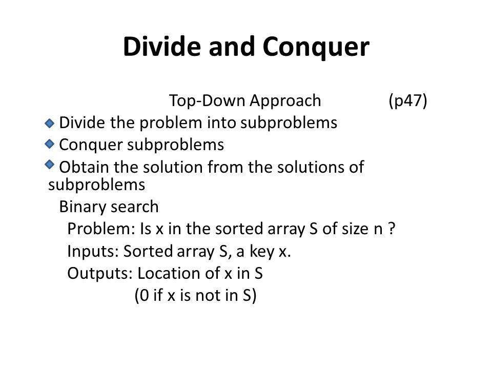 Divide and Conquer Top-Down Approach (p47) Divide the problem into subproblems Conquer subproblems Obtain the solution from the solutions of subproble