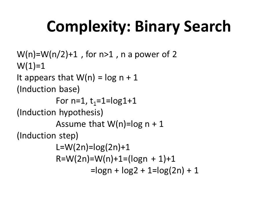 Complexity: Binary Search W(n)=W(n/2)+1, for n>1, n a power of 2 W(1)=1 It appears that W(n) = log n + 1 (Induction base) For n=1, t 1 =1=log1+1 (Indu