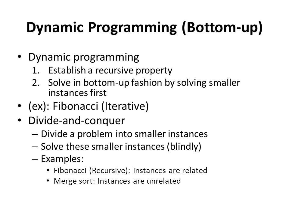 Dynamic Programming (Bottom-up) Dynamic programming 1.Establish a recursive property 2.Solve in bottom-up fashion by solving smaller instances first (