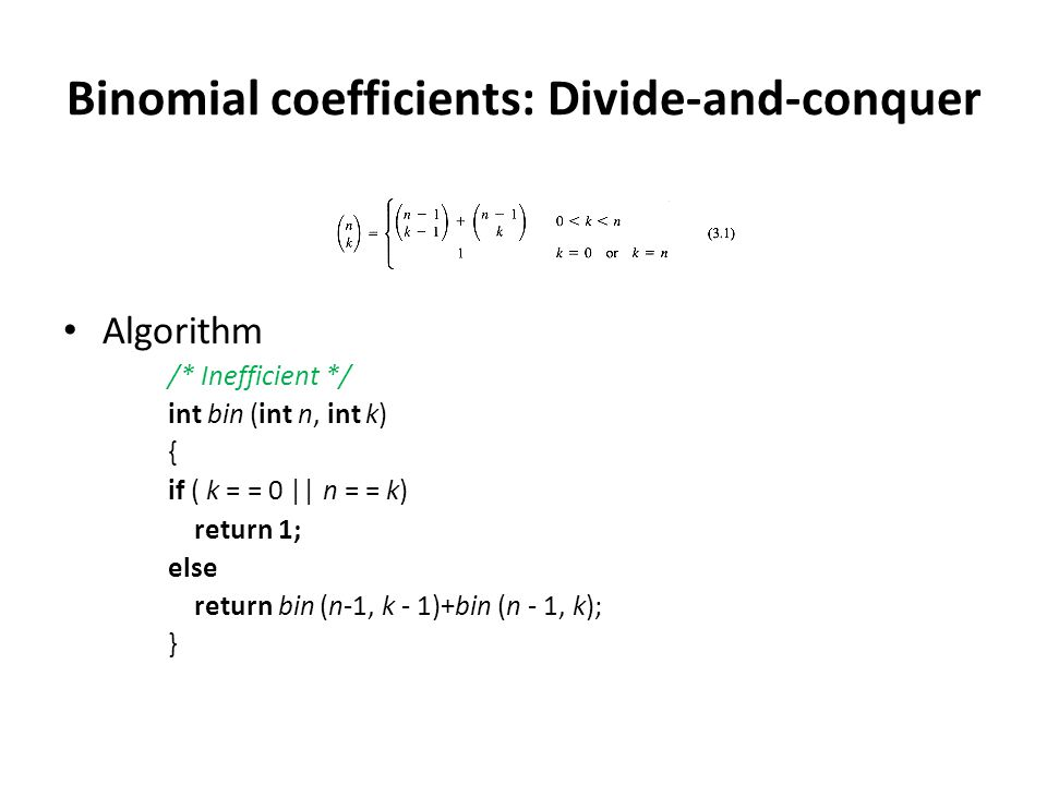Binomial coefficients: Divide-and-conquer Algorithm /* Inefficient */ int bin (int n, int k) { if ( k = = 0    n = = k) return 1; else return bin (n-1