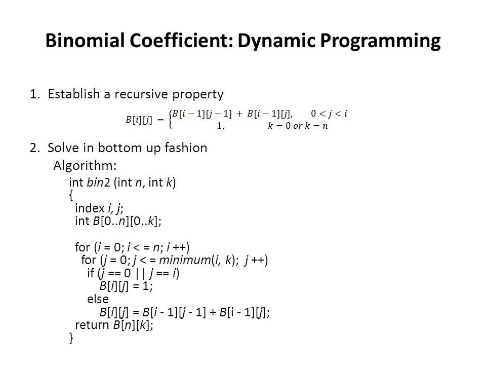 Binomial Coefficient: Dynamic Programming 1.Establish a recursive property 2.Solve in bottom up fashion Algorithm: int bin2 (int n, int k) { index i,