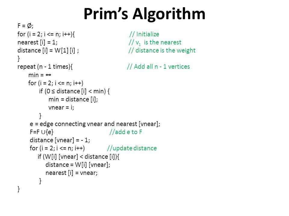 Prims Algorithm F = Ø; for (i = 2; i <= n; i++){ // Initialize nearest [i] = 1; // v 1 is the nearest distance [i] = W[1] [i] ; // distance is the wei