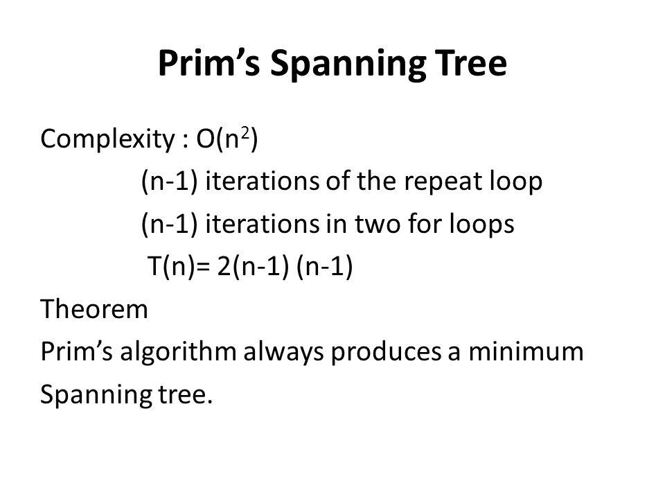 Prims Spanning Tree Complexity : O(n 2 ) (n-1) iterations of the repeat loop (n-1) iterations in two for loops T(n)= 2(n-1) (n-1) Theorem Prims algori