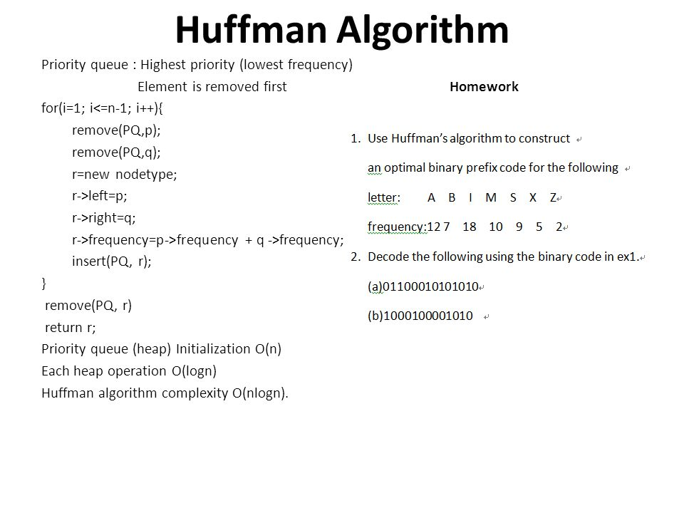 Huffman Algorithm Priority queue : Highest priority (lowest frequency) Element is removed first Homework for(i=1; i<=n-1; i++){ remove(PQ,p); remove(P
