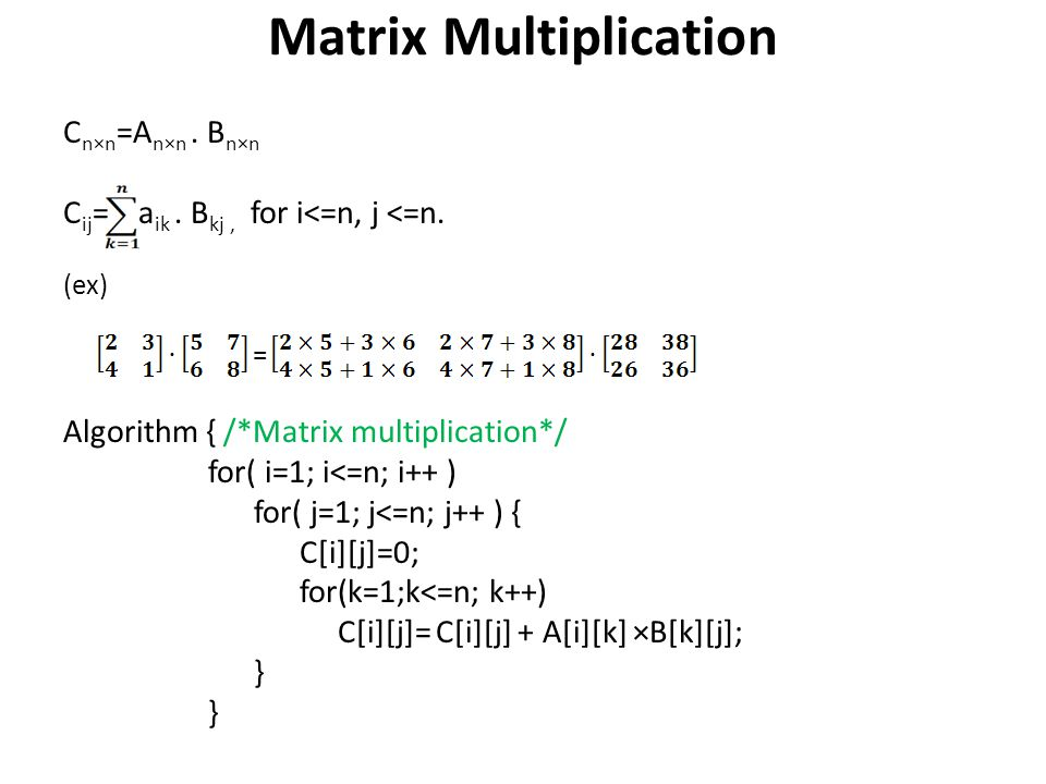 Matrix Multiplication C n×n =A n×n. B n×n C ij = a ik. B kj, for i<=n, j <=n. (ex) = Algorithm { /*Matrix multiplication*/ for( i=1; i<=n; i++ ) for(