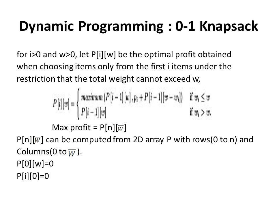 Dynamic Programming : 0-1 Knapsack for i>0 and w>0, let P[i][w] be the optimal profit obtained when choosing items only from the first i items under t