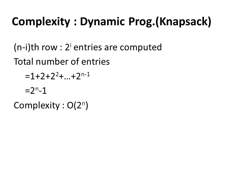 Complexity : Dynamic Prog.(Knapsack) (n-i)th row : 2 i entries are computed Total number of entries =1+2+2 2 +…+2 n-1 =2 n -1 Complexity : O(2 n )