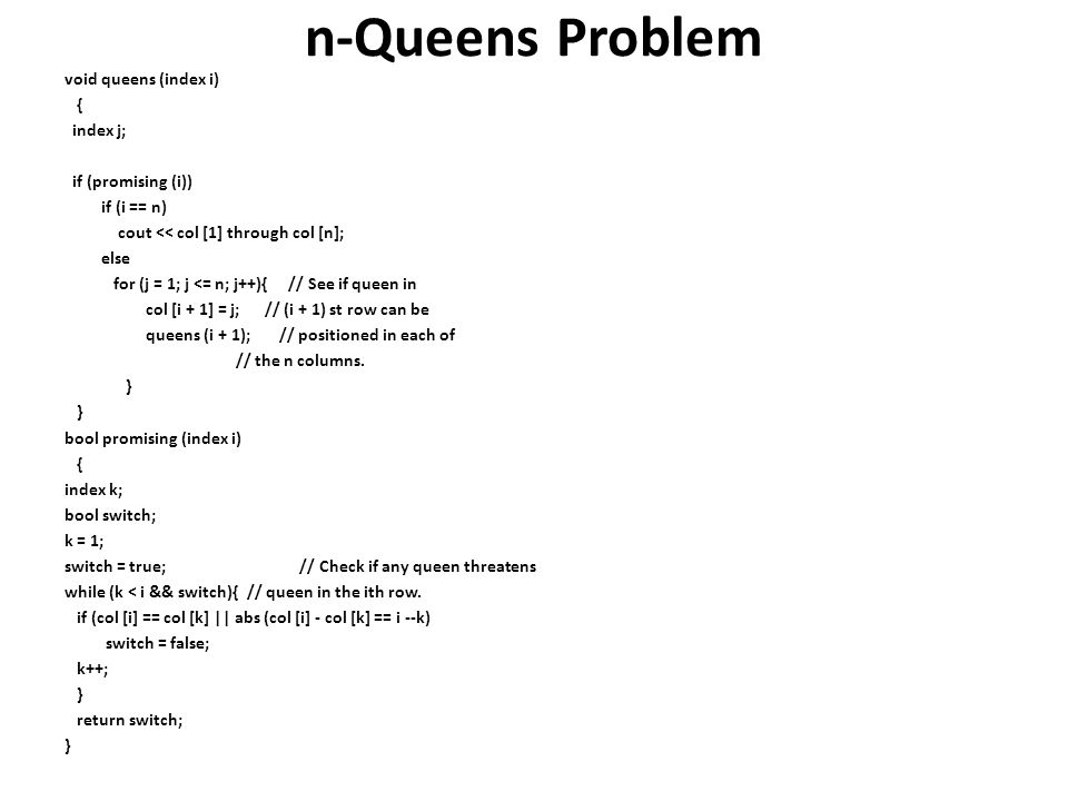 n-Queens Problem void queens (index i) { index j; if (promising (i)) if (i == n) cout << col [1] through col [n]; else for (j = 1; j <= n; j++){ // Se