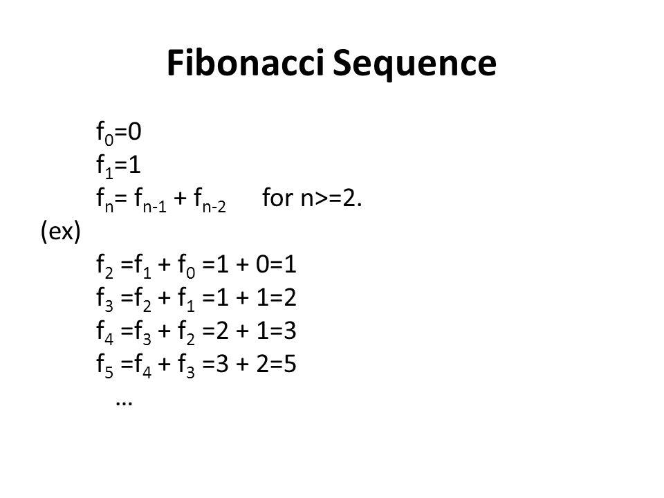 Fibonacci Sequence f 0 =0 f 1 =1 f n = f n-1 + f n-2 for n>=2. (ex) f 2 =f 1 + f 0 =1 + 0=1 f 3 =f 2 + f 1 =1 + 1=2 f 4 =f 3 + f 2 =2 + 1=3 f 5 =f 4 +