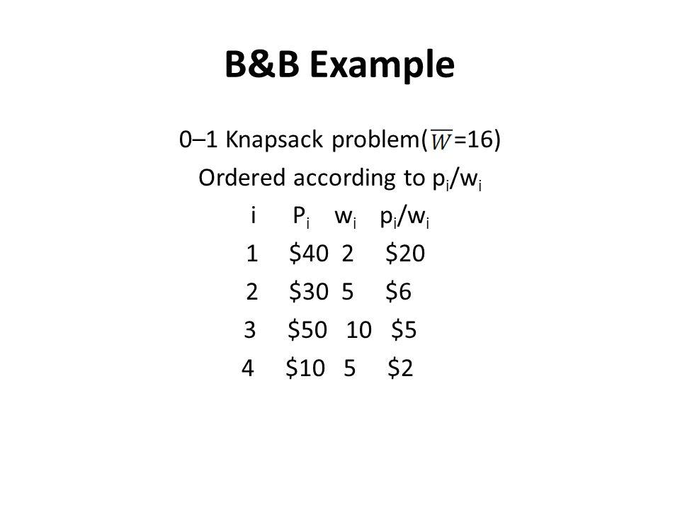 B&B Example 0–1 Knapsack problem( =16) Ordered according to p i /w i i P i w i p i /w i 1 $40 2 $20 2 $30 5 $6 3 $50 10 $5 4 $10 5 $2