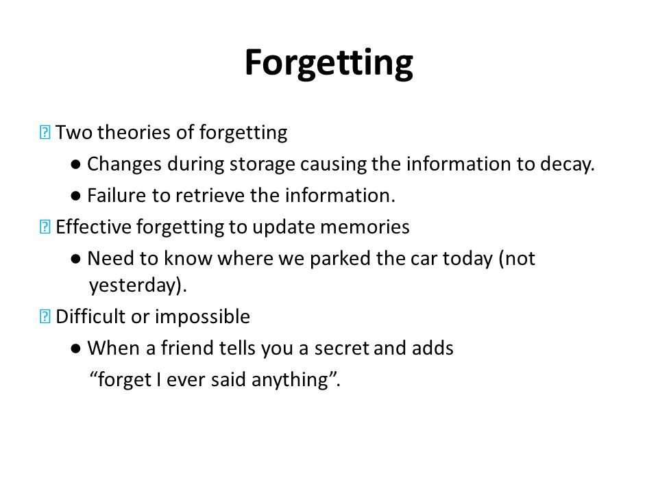 Forgetting Two theories of forgetting Changes during storage causing the information to decay. Failure to retrieve the information. Effective forgetti