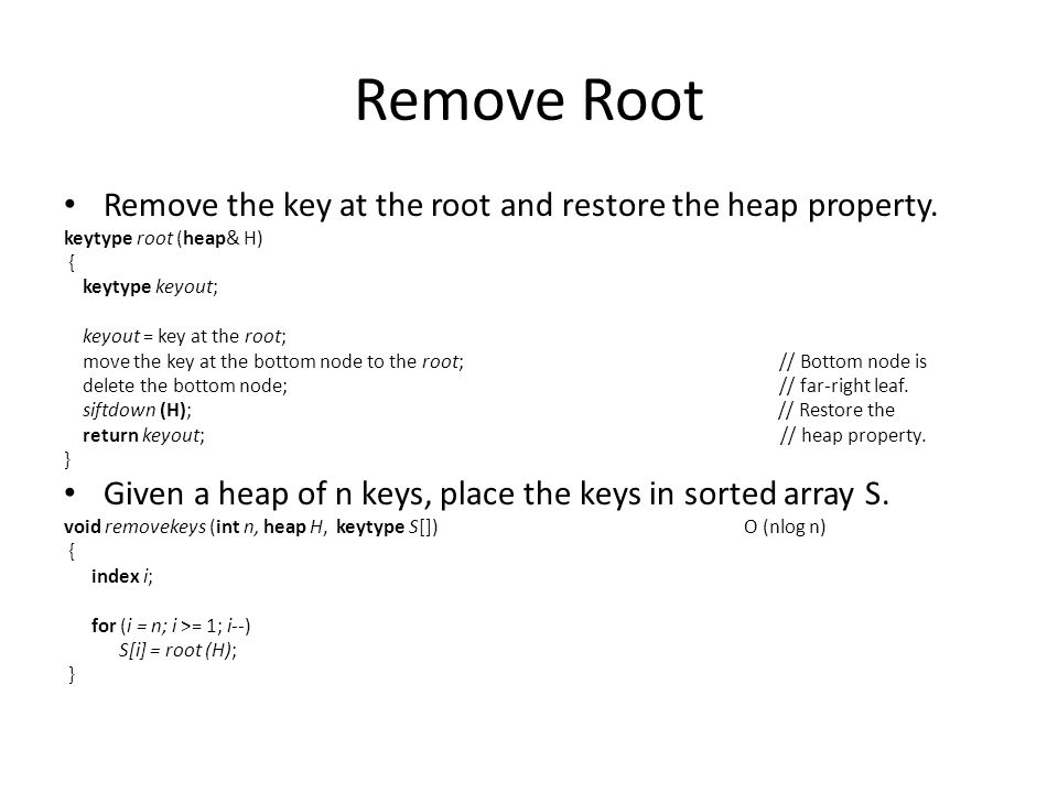 Remove Root Remove the key at the root and restore the heap property. keytype root (heap& H) { keytype keyout; keyout = key at the root; move the key