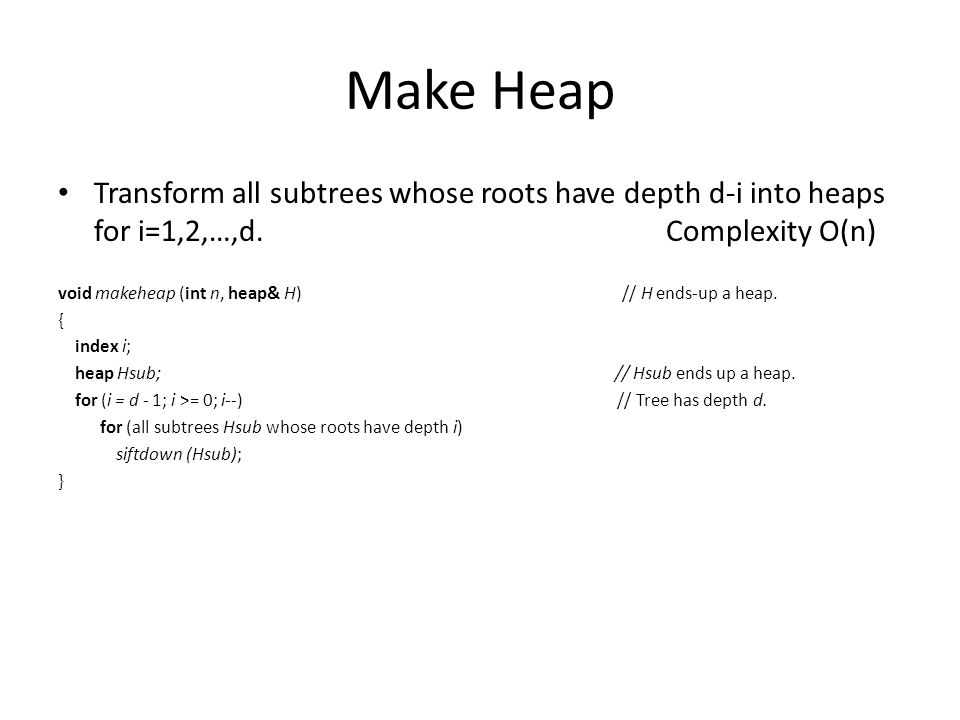 Make Heap Transform all subtrees whose roots have depth d-i into heaps for i=1,2,…,d. Complexity O(n) void makeheap (int n, heap& H) // H ends-up a he