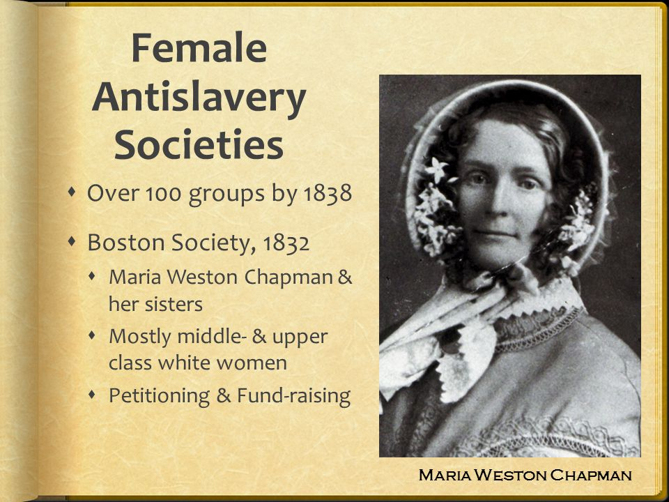 Female Antislavery Societies Over 100 groups by 1838 Boston Society, 1832 Maria Weston Chapman & her sisters Mostly middle- & upper class white women Petitioning & Fund-raising Maria Weston Chapman
