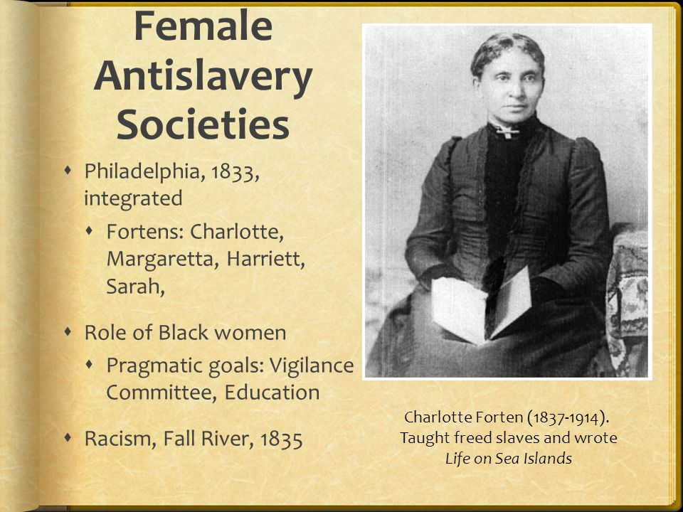 Philadelphia, 1833, integrated Fortens: Charlotte, Margaretta, Harriett, Sarah, Role of Black women Pragmatic goals: Vigilance Committee, Education Racism, Fall River, 1835 Female Antislavery Societies Charlotte Forten (1837-1914).