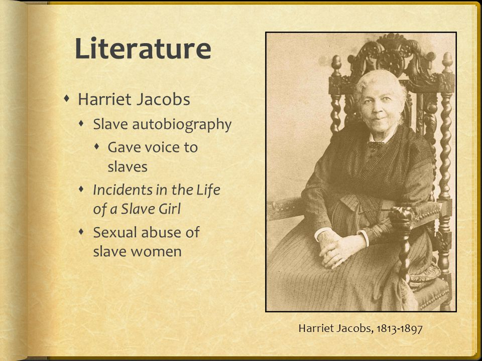Literature Harriet Jacobs Slave autobiography Gave voice to slaves Incidents in the Life of a Slave Girl Sexual abuse of slave women Harriet Jacobs, 1813-1897