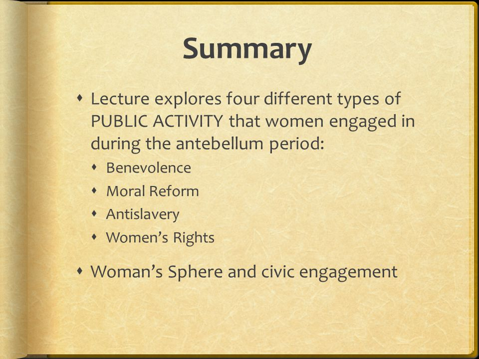 Summary Lecture explores four different types of PUBLIC ACTIVITY that women engaged in during the antebellum period: Benevolence Moral Reform Antislavery Womens Rights Womans Sphere and civic engagement