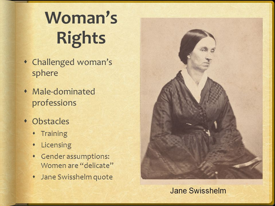 Womans Rights Challenged womans sphere Male-dominated professions Obstacles Training Licensing Gender assumptions: Women are delicate Jane Swisshelm quote Jane Swisshelm
