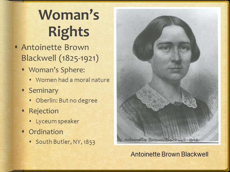 Womans Rights Antoinette Brown Blackwell (1825-1921) Womans Sphere: Women had a moral nature Seminary Oberlin: But no degree Rejection Lyceum speaker Ordination South Butler, NY, 1853 Antoinette Brown Blackwell