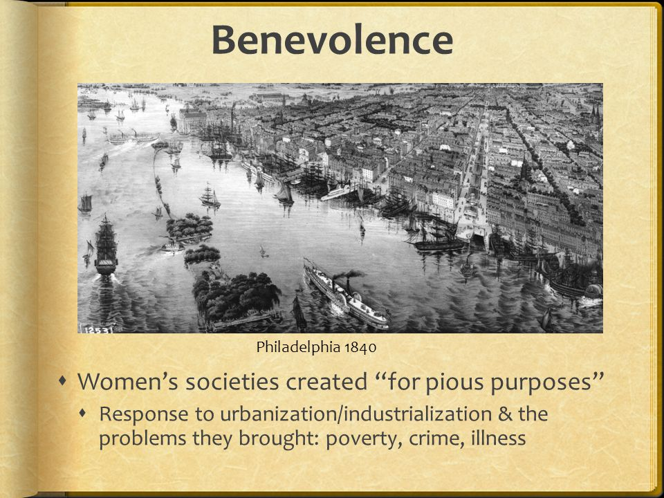Benevolence Womens societies created for pious purposes Response to urbanization/industrialization & the problems they brought: poverty, crime, illness Philadelphia 1840