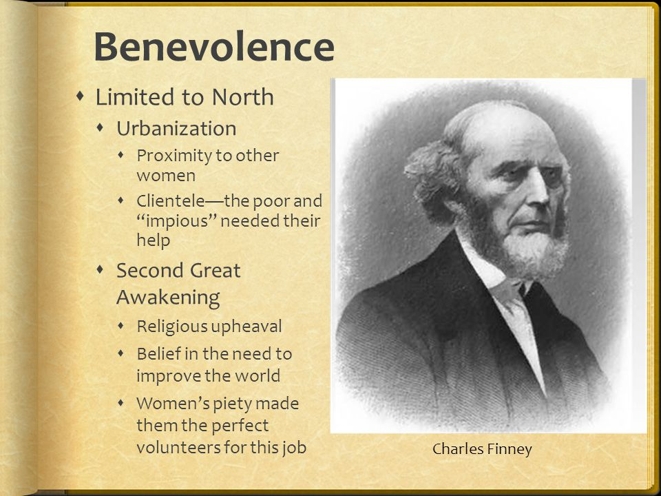 Benevolence Limited to North Urbanization Proximity to other women Clientelethe poor and impious needed their help Second Great Awakening Religious upheaval Belief in the need to improve the world Womens piety made them the perfect volunteers for this job Charles Finney