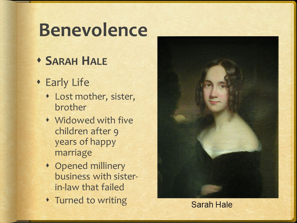 Benevolence S ARAH H ALE Early Life Lost mother, sister, brother Widowed with five children after 9 years of happy marriage Opened millinery business with sister- in-law that failed Turned to writing Sarah Hale