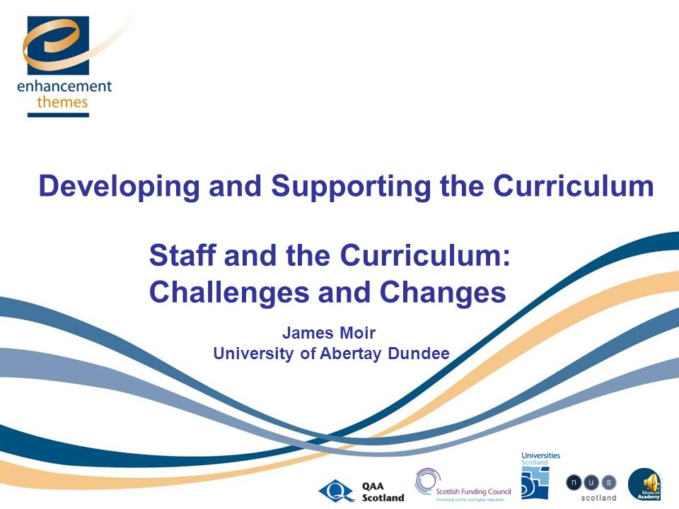 Developing and Supporting the Curriculum Staff and the Curriculum: Challenges and Changes James Moir University of Abertay Dundee