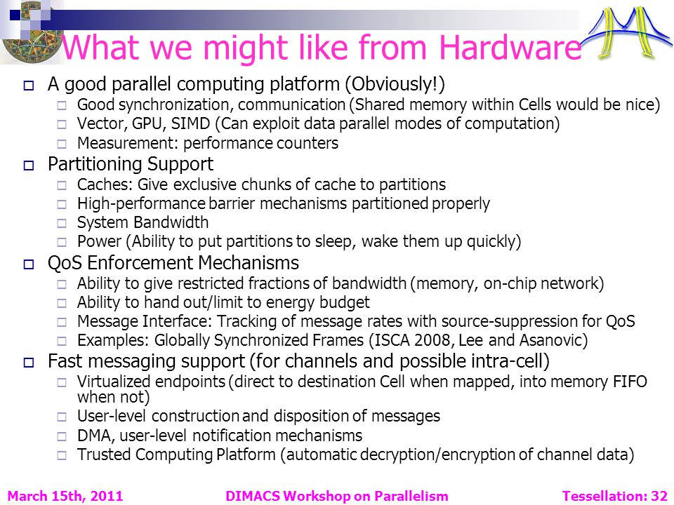 What we might like from Hardware A good parallel computing platform (Obviously!) Good synchronization, communication (Shared memory within Cells would be nice) Vector, GPU, SIMD (Can exploit data parallel modes of computation) Measurement: performance counters Partitioning Support Caches: Give exclusive chunks of cache to partitions High-performance barrier mechanisms partitioned properly System Bandwidth Power (Ability to put partitions to sleep, wake them up quickly) QoS Enforcement Mechanisms Ability to give restricted fractions of bandwidth (memory, on-chip network) Ability to hand out/limit to energy budget Message Interface: Tracking of message rates with source-suppression for QoS Examples: Globally Synchronized Frames (ISCA 2008, Lee and Asanovic) Fast messaging support (for channels and possible intra-cell) Virtualized endpoints (direct to destination Cell when mapped, into memory FIFO when not) User-level construction and disposition of messages DMA, user-level notification mechanisms Trusted Computing Platform (automatic decryption/encryption of channel data) DIMACS Workshop on Parallelism Tessellation: 32 March 15th, 2011