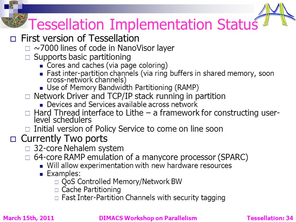 DIMACS Workshop on Parallelism Tessellation: 34 March 15th, 2011 Tessellation Implementation Status First version of Tessellation ~7000 lines of code in NanoVisor layer Supports basic partitioning Cores and caches (via page coloring) Fast inter-partition channels (via ring buffers in shared memory, soon cross-network channels) Use of Memory Bandwidth Partitioning (RAMP) Network Driver and TCP/IP stack running in partition Devices and Services available across network Hard Thread interface to Lithe – a framework for constructing user- level schedulers Initial version of Policy Service to come on line soon Currently Two ports 32-core Nehalem system 64-core RAMP emulation of a manycore processor (SPARC) Will allow experimentation with new hardware resources Examples: QoS Controlled Memory/Network BW Cache Partitioning Fast Inter-Partition Channels with security tagging