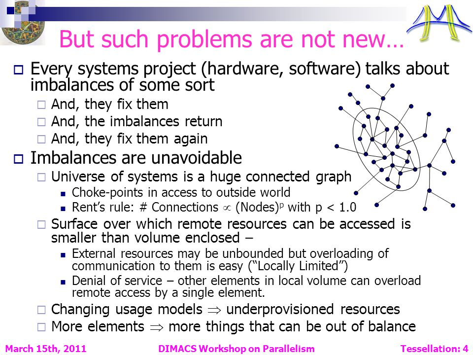 But such problems are not new… Every systems project (hardware, software) talks about imbalances of some sort And, they fix them And, the imbalances return And, they fix them again Imbalances are unavoidable Universe of systems is a huge connected graph Choke-points in access to outside world Rents rule: # Connections (Nodes) p with p < 1.0 Surface over which remote resources can be accessed is smaller than volume enclosed – External resources may be unbounded but overloading of communication to them is easy (Locally Limited) Denial of service – other elements in local volume can overload remote access by a single element.