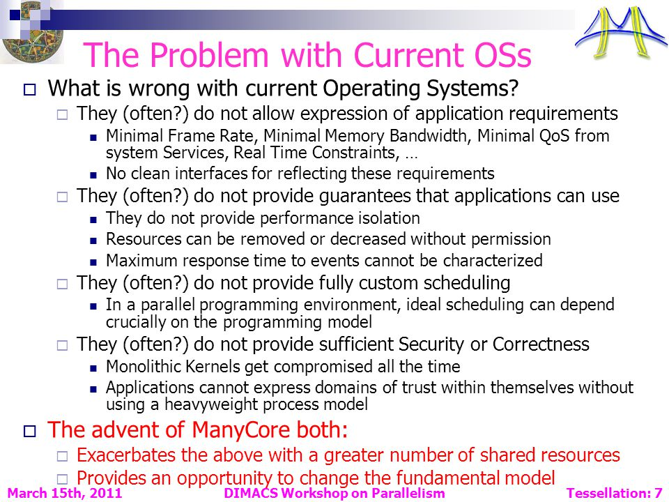 DIMACS Workshop on Parallelism Tessellation: 7 March 15th, 2011 The Problem with Current OSs What is wrong with current Operating Systems.