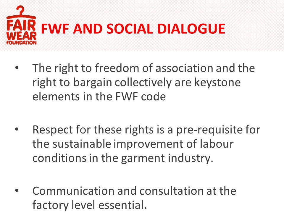 FWF AND SOCIAL DIALOGUE The right to freedom of association and the right to bargain collectively are keystone elements in the FWF code Respect for these rights is a pre-requisite for the sustainable improvement of labour conditions in the garment industry.