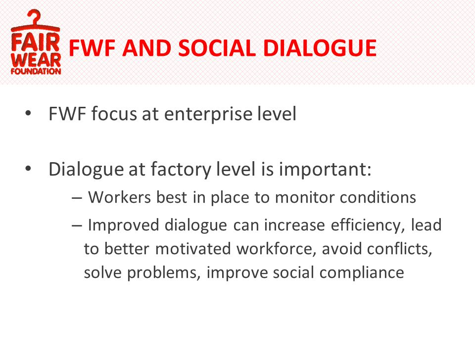 FWF AND SOCIAL DIALOGUE FWF focus at enterprise level Dialogue at factory level is important: – Workers best in place to monitor conditions – Improved dialogue can increase efficiency, lead to better motivated workforce, avoid conflicts, solve problems, improve social compliance