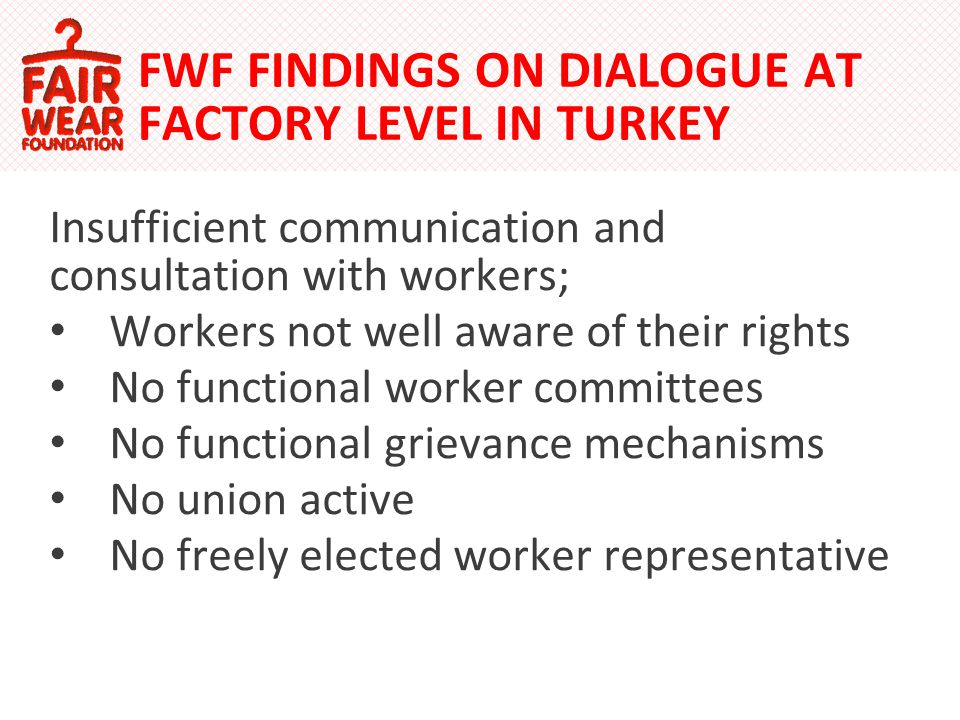 FWF FINDINGS ON DIALOGUE AT FACTORY LEVEL IN TURKEY Insufficient communication and consultation with workers; Workers not well aware of their rights No functional worker committees No functional grievance mechanisms No union active No freely elected worker representative