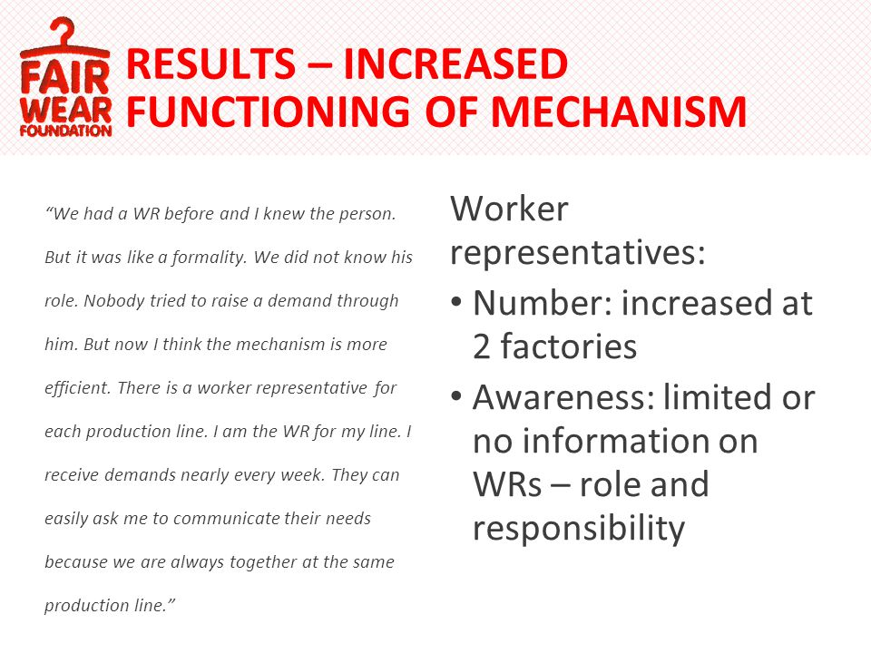 Worker representatives: Number: increased at 2 factories Awareness: limited or no information on WRs – role and responsibility RESULTS – INCREASED FUNCTIONING OF MECHANISM We had a WR before and I knew the person.