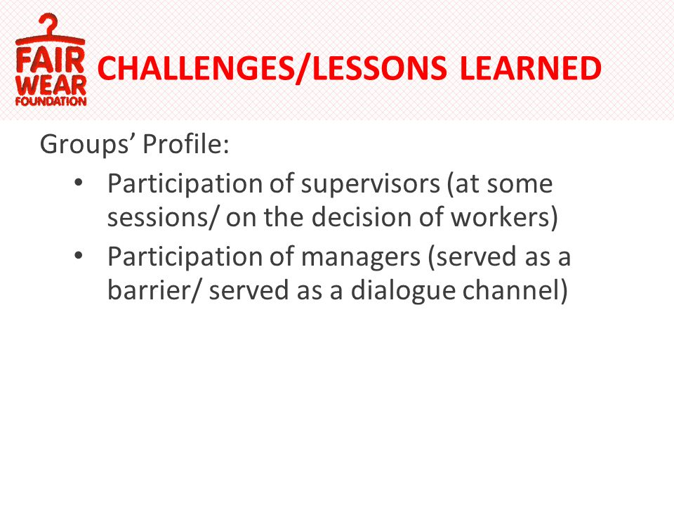CHALLENGES/LESSONS LEARNED Groups Profile: Participation of supervisors (at some sessions/ on the decision of workers) Participation of managers (served as a barrier/ served as a dialogue channel)