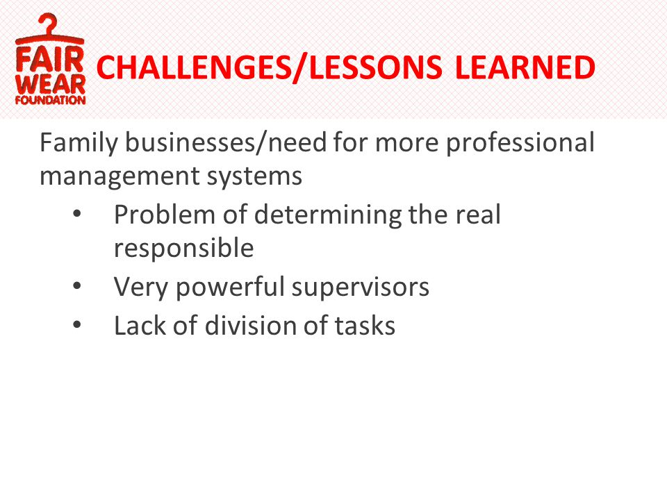 CHALLENGES/LESSONS LEARNED Family businesses/need for more professional management systems Problem of determining the real responsible Very powerful supervisors Lack of division of tasks