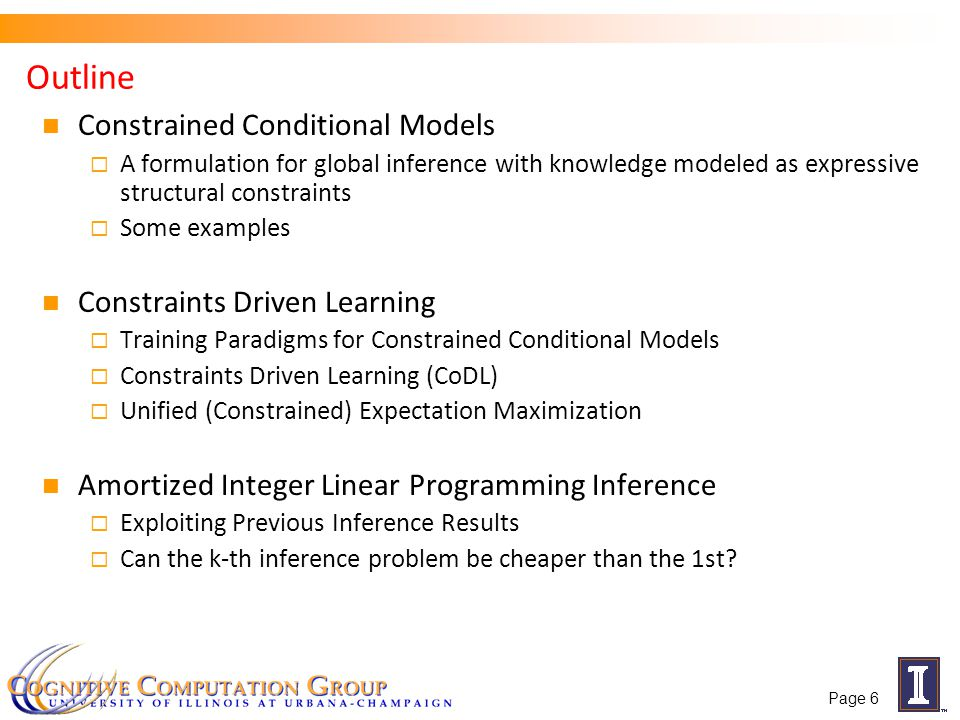 Three Ideas Underlying Constrained Conditional Models Idea 1: Separate modeling and problem formulation from algorithms Similar to the philosophy of probabilistic modeling Idea 2: Keep models simple, make expressive decisions (via constraints) Unlike probabilistic modeling, where models become more expressive Idea 3: Expressive structured decisions can be supported by simply learned models Global Inference can be used to amplify simple models (and even allow training with minimal supervision).